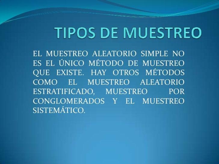 EL MUESTREO ALEATORIO SIMPLE NOES EL ÚNICO MÉTODO DE MUESTREOQUE EXISTE. HAY OTROS MÉTODOSCOMO EL MUESTREO ALEATORIOESTRAT...