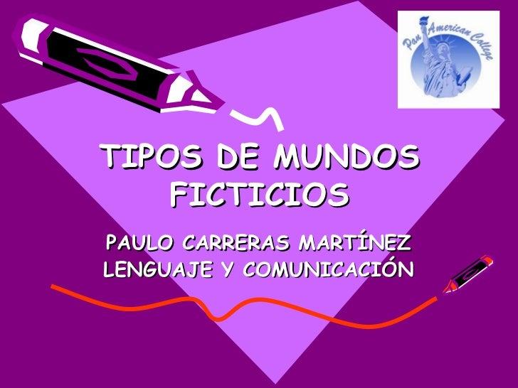 TIPOS DE MUNDOS    FICTICIOSPAULO CARRERAS MARTÍNEZLENGUAJE Y COMUNICACIÓN