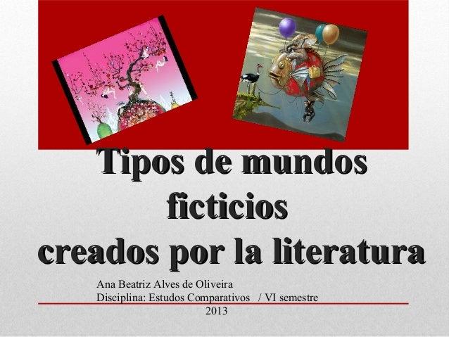 Tipos de mundosTipos de mundosficticiosficticioscreados por la literaturacreados por la literaturaAna Beatriz Alves de Oli...