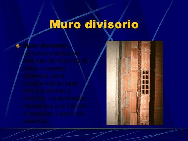 Muro divisorio  Muro divisorio. La función básica de este tipo de muro es de aislar o separar, debiendo tener característi...