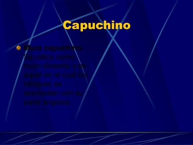 Capuchino  Muro capuchino. Se utiliza como muro divisorio y es aquel en el cual los tabiques se acomodan con su parte ango...