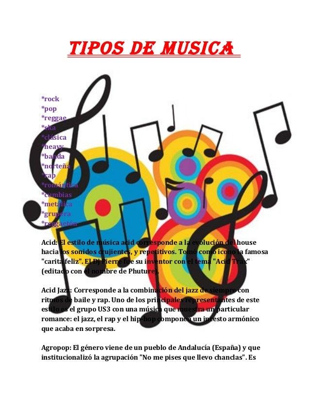 TIPOS DE MUSICA*rock*pop*reggae*ska*clásica*heavy*banda*norteña*rap*romántica*cumbias*metálica*grupera*reggaetónAcid: El e...