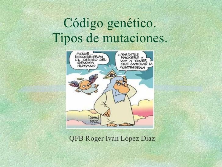 Código genético. Tipos de mutaciones. <ul><ul><ul><li>QFB Roger Iván López Díaz </li></ul></ul></ul>