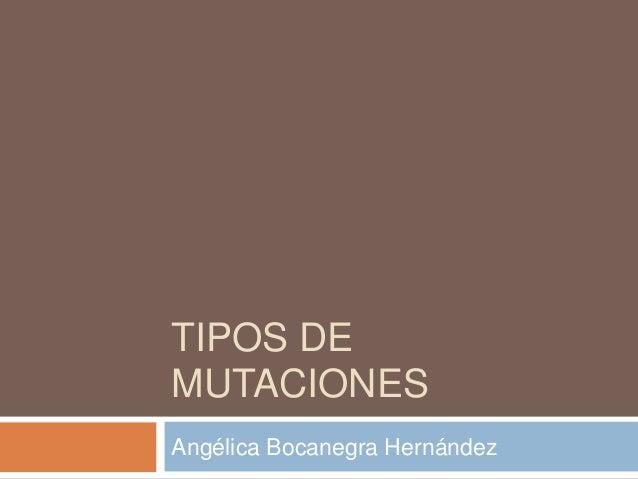 TIPOS DE  MUTACIONES  Angélica Bocanegra Hernández