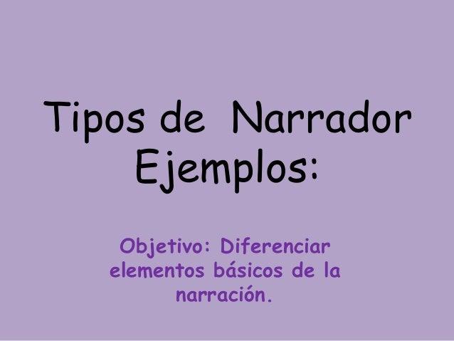 Tipos de Narrador Ejemplos: Objetivo: Diferenciar elementos básicos de la narración.