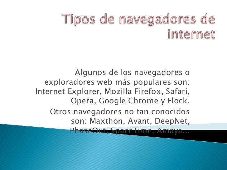 Algunos de los navegadores o   exploradores web más populares son:Internet Explorer, Mozilla Firefox, Safari,          Ope...