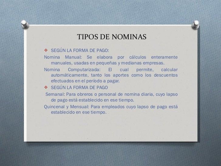 TIPOS DE NOMINAS <ul><li>SEGÚN LA FORMA DE PAGO: </li></ul><ul><li>Nomina Manual: Se elabora por cálculos enteramente manu...