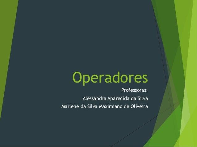 Operadores Professoras: Alessandra Aparecida da Silva Marlene da Silva Maximiano de Oliveira