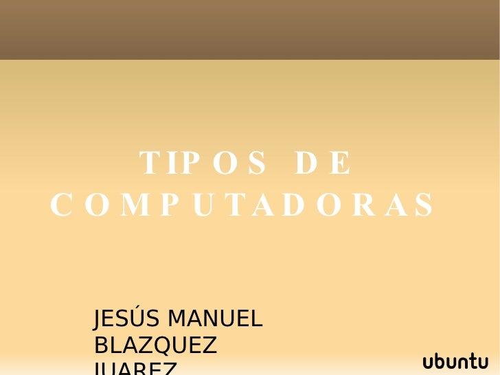 TIPOS DE COMPUTADORAS JESÚS MANUEL BLAZQUEZ JUAREZ