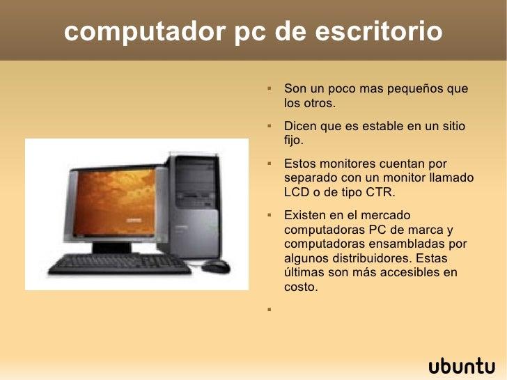computador pc de escritorio <ul><li>Son un poco mas pequeños que los otros. </li></ul><ul><li>Dicen que es estable en un s...