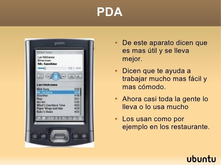 PDA <ul><li>De este aparato dicen que es mas útil y se lleva mejor. </li></ul><ul><li>Dicen que te ayuda a trabajar mucho ...