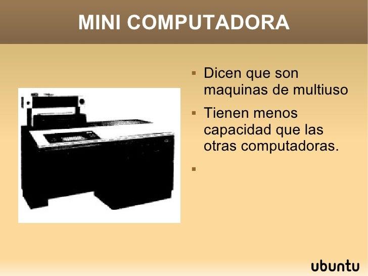 MINI COMPUTADORA <ul><li>Dicen que son maquinas de multiuso </li></ul><ul><li>Tienen menos capacidad que las otras computa...