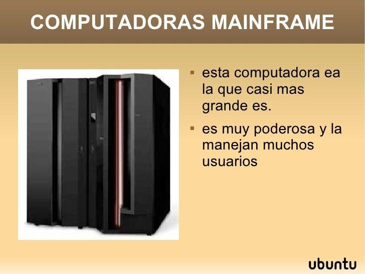 COMPUTADORAS MAINFRAME <ul><li>esta computadora ea la que casi mas grande es. </li></ul><ul><li>es muy poderosa y la manej...