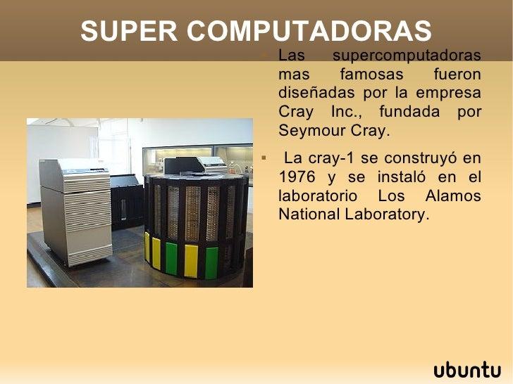 SUPER COMPUTADORAS <ul><li>Las supercomputadoras mas famosas fueron diseñadas por la empresa Cray Inc., fundada por Seymou...