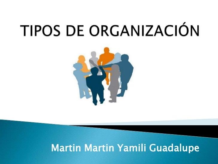 TIPOS DE ORGANIZACIÓN <br />Martin Martin Yamili Guadalupe<br />