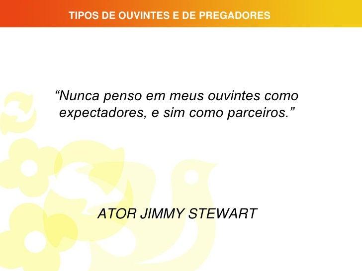 "TIPOS DE OUVINTES E DE PREGADORES""Nunca penso em meus ouvintes como expectadores, e sim como parceiros.""      ATOR JIMMY S..."