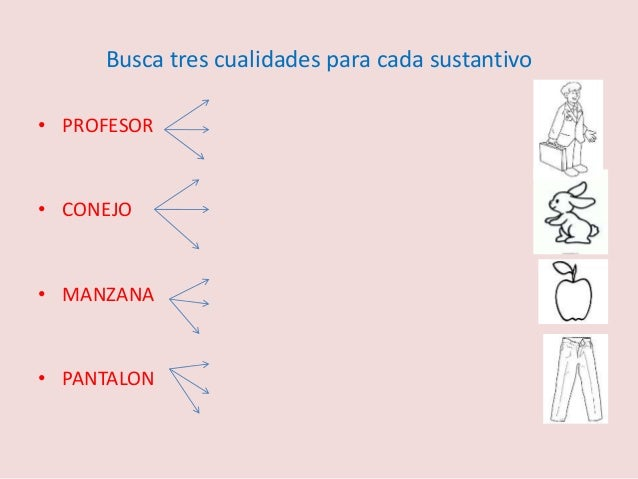 Busca tres cualidades para cada sustantivo  • PROFESOR  • CONEJO  • MANZANA  • PANTALON