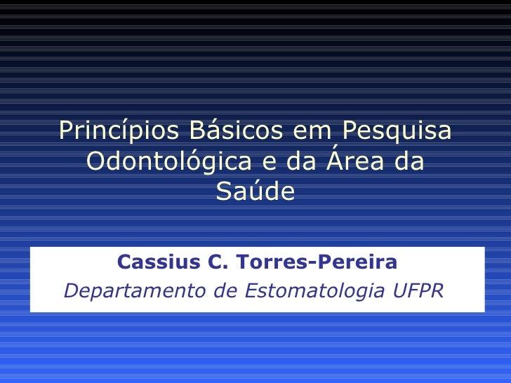 Princípios Básicos em Pesquisa  Odontológica e da Área da             Saúde    Cassius C. Torres-PereiraDepartamento de Es...