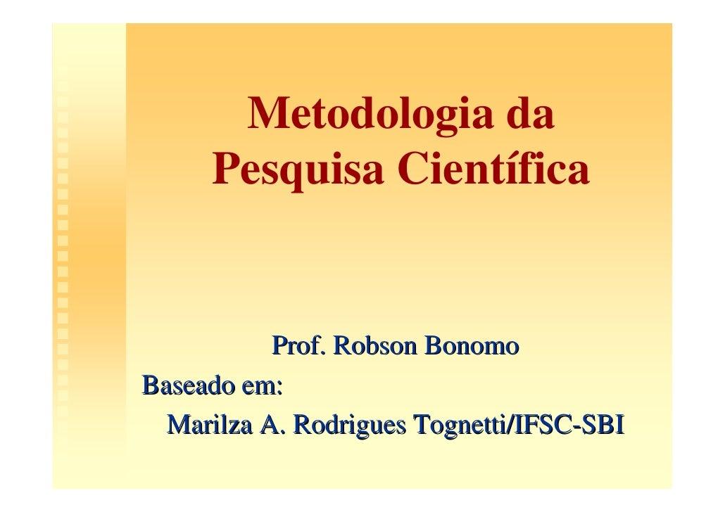 Metodologia da      Pesquisa Científica              Prof. Robson Bonomo Baseado em:   Marilza A. Rodrigues Tognetti/IFSC-...