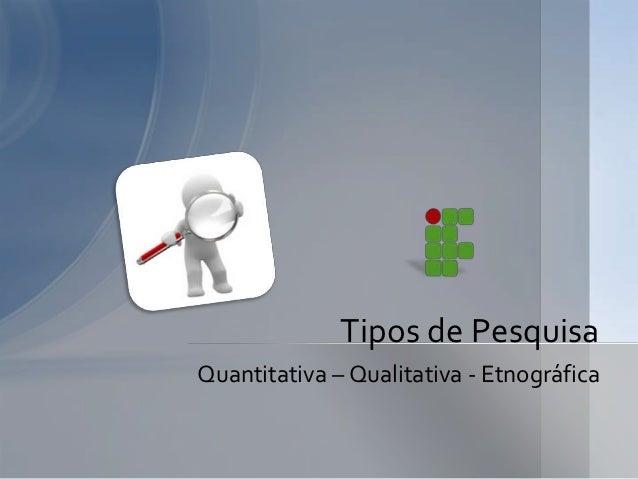 Tipos de PesquisaQuantitativa – Qualitativa - Etnográfica
