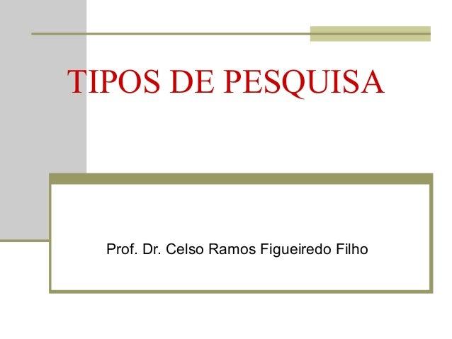 TIPOS DE PESQUISA Prof. Dr. Celso Ramos Figueiredo Filho