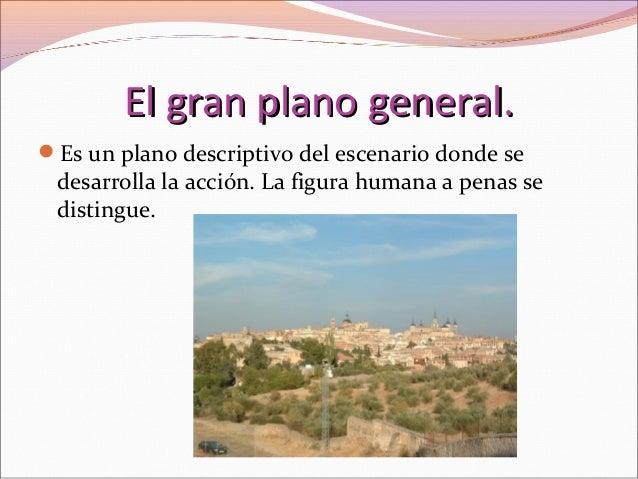 El gran plano general.El gran plano general. Es un plano descriptivo del escenario donde se desarrolla la acción. La figu...