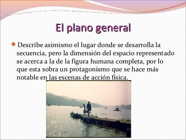 El plano generalEl plano general Describe asimismo el lugar donde se desarrolla la secuencia, pero la dimensión del espac...