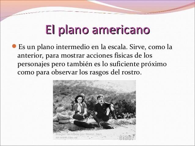 El plano americanoEl plano americano Es un plano intermedio en la escala. Sirve, como la anterior, para mostrar acciones ...