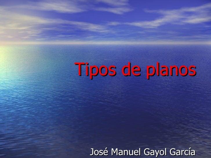 Tipos de planos José Manuel Gayol García