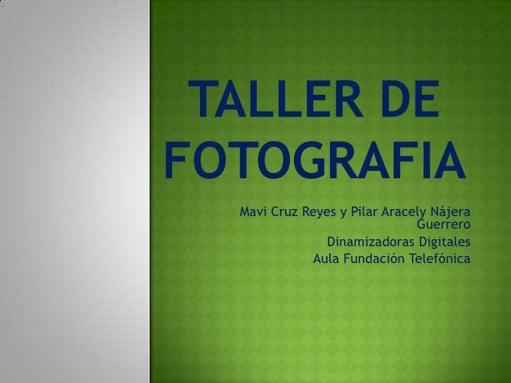TALLER DE FOTOGRAFIA<br />Mavi Cruz Reyes y Pilar Aracely Nájera Guerrero<br />Dinamizadoras Digitales<br />Aula Fundación...