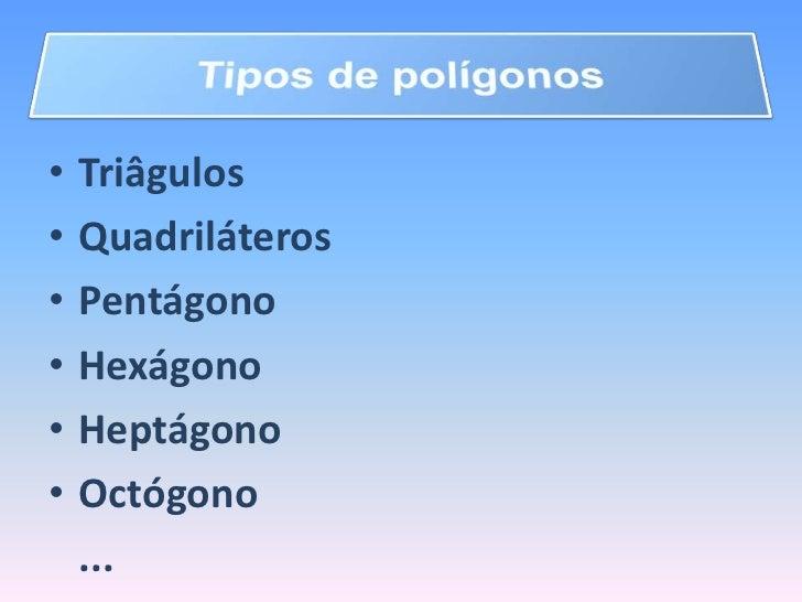 Tipos de polígonos<br />Triâgulos<br />Quadriláteros<br />Pentágono<br />Hexágono<br />Heptágono<br />Octógono<br />...<b...