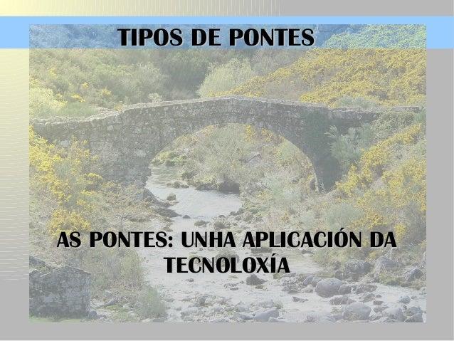 AS PONTES: UNHA APLICACIÓN DAAS PONTES: UNHA APLICACIÓN DA TECNOLOXÍATECNOLOXÍA TIPOS DE PONTESTIPOS DE PONTES
