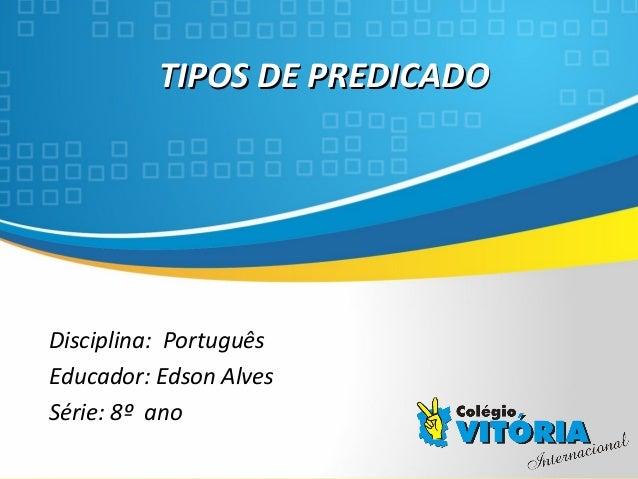 Crateús/CE TIPOS DE PREDICADOTIPOS DE PREDICADO Disciplina: Português Educador: Edson Alves Série: 8º ano
