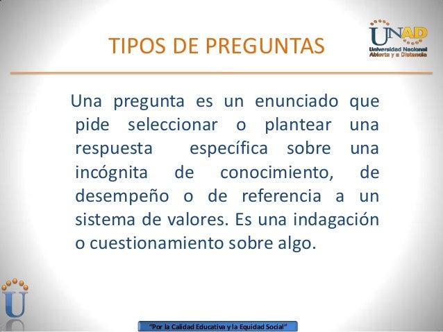 TIPOS DE PREGUNTASUna pregunta es un enunciado quepide seleccionar o plantear unarespuesta     específica sobre unaincógni...