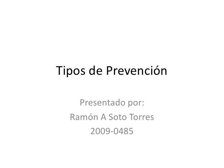 Tipos de Prevención    Presentado por:  Ramón A Soto Torres      2009-0485