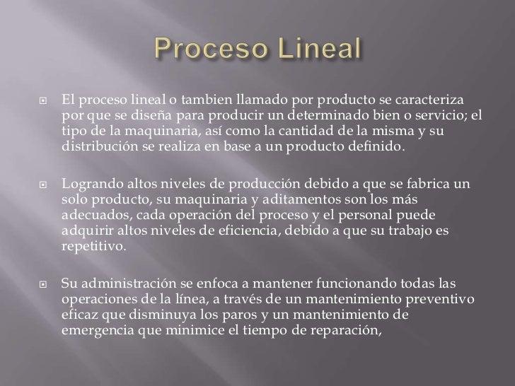    El proceso lineal o tambien llamado por producto se caracteriza    por que se diseña para producir un determinado bien...