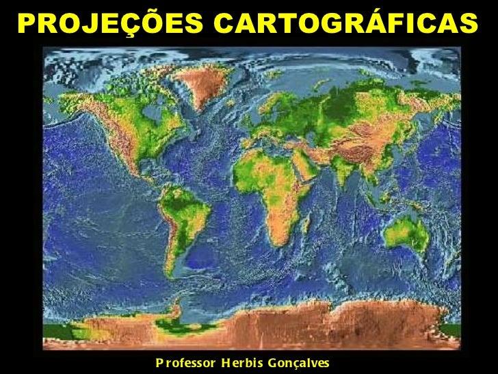 PROJEÇÕES CARTOGRÁFICAS  Professor Herbis Gonçalves