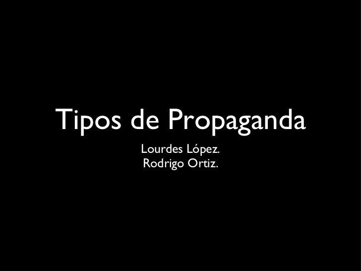 Tipos de Propaganda <ul><li>Lourdes López. </li></ul><ul><li>Rodrigo Ortiz. </li></ul>