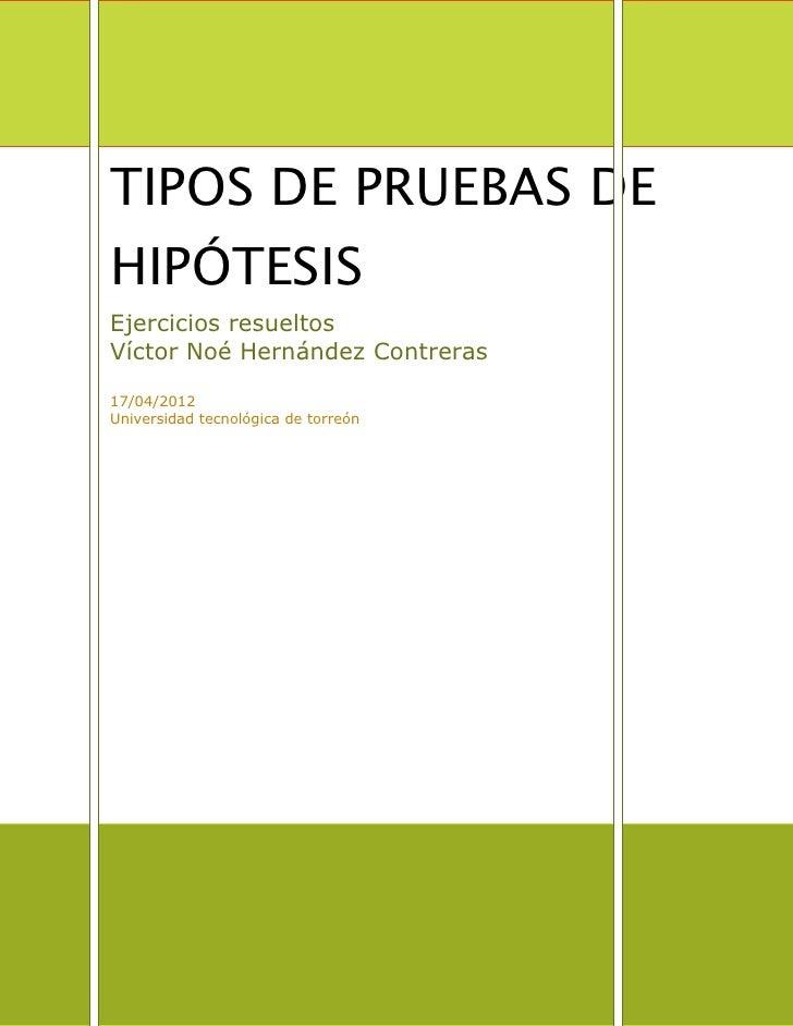 TIPOS DE PRUEBAS DEHIPÓTESISEjercicios resueltosVíctor Noé Hernández Contreras17/04/2012Universidad tecnológica de torreón