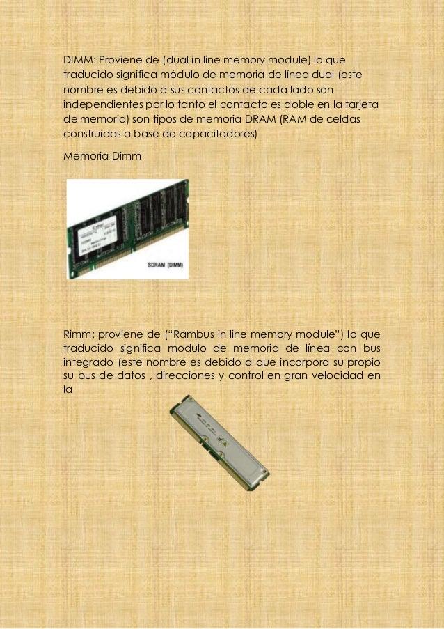 DIMM: Proviene de (dual in line memory module) lo que traducido significa módulo de memoria de línea dual (este nombre es ...