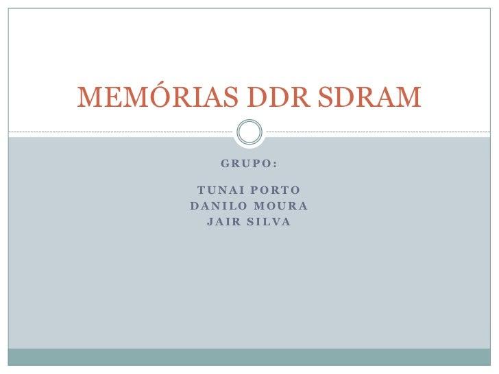 Grupo: Tunai PORTO <br />DANILO MOURA <br />JAIR silva<br />MEMÓRIAS DDR SDRAM<br />