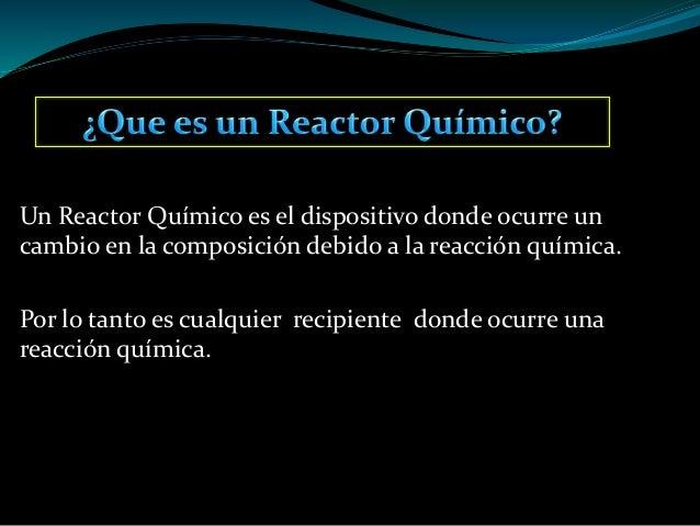 Un Reactor Químico es el dispositivo donde ocurre un cambio en la composición debido a la reacción química. Por lo tanto e...