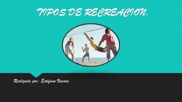 TIPOS DE RECREACION.Realizado por: Estefano Viveros