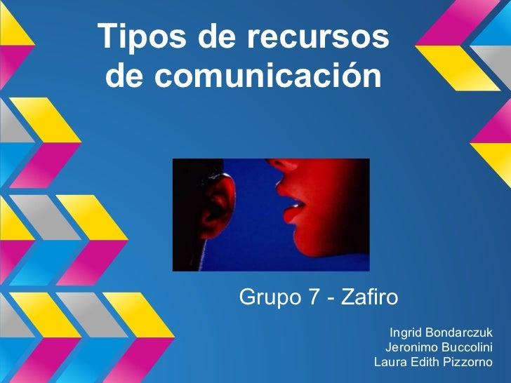 Tipos de recursosde comunicación        Grupo 7 - Zafiro                        Ingrid Bondarczuk                       Je...