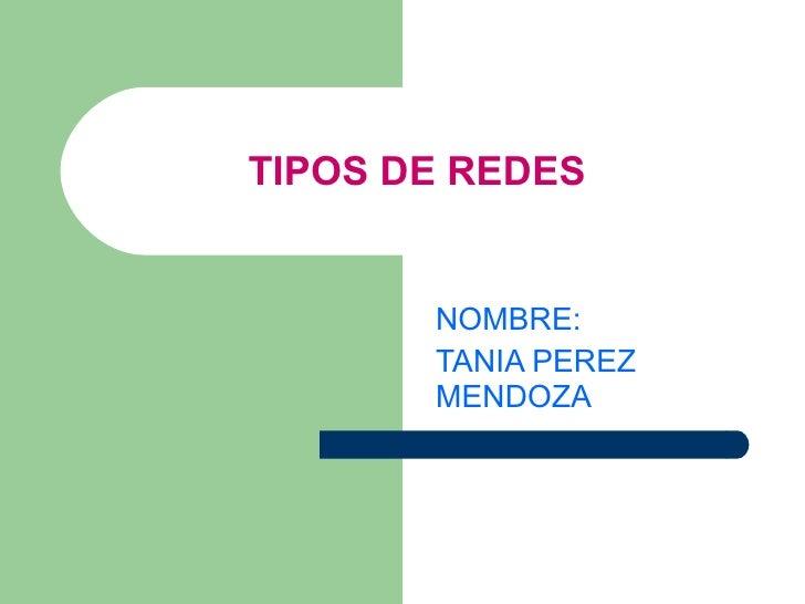 TIPOS DE REDES   NOMBRE: TANIA PEREZ MENDOZA