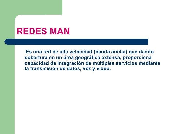 REDES MAN <ul><li>Es una red de alta velocidad ( banda ancha ) que dando cobertura en un área geográfica extensa, proporci...