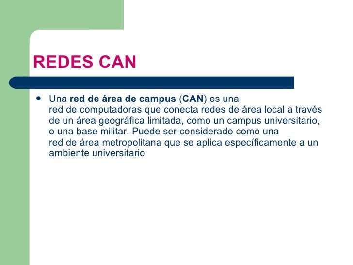 REDES CAN <ul><li>Una  red de área de campus  ( CAN ) es una  red de computadoras  que conecta  redes de área local  a tra...