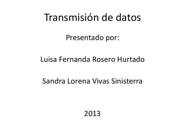 Transmisión de datos Presentado por: Luisa Fernanda Rosero Hurtado  Sandra Lorena Vivas Sinisterra  2013