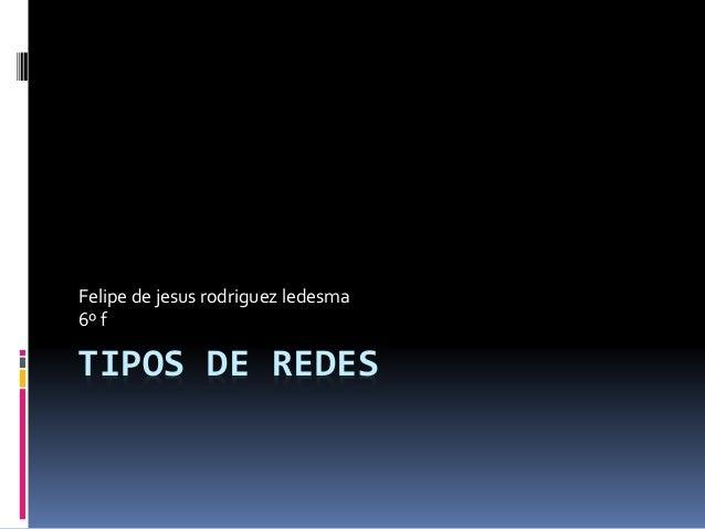 TIPOS DE REDES Felipe de jesus rodriguez ledesma 6º f