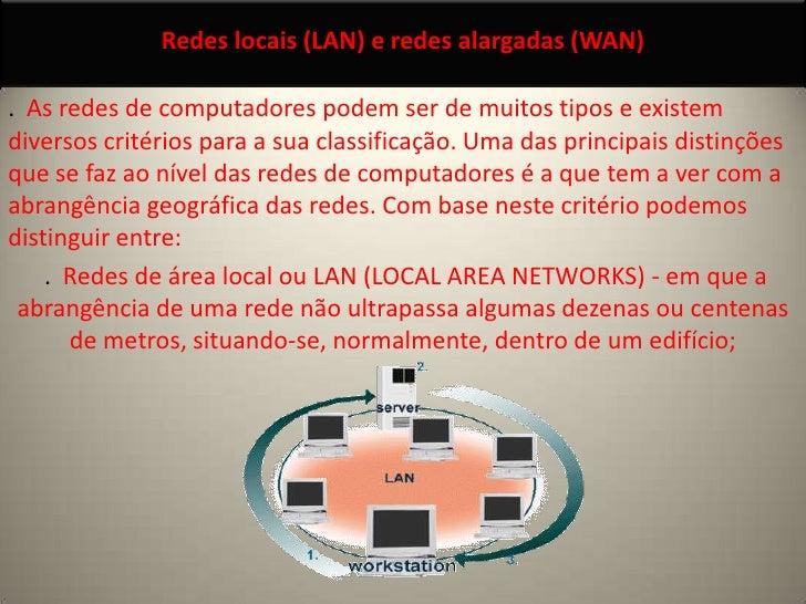 Redes locais (LAN) e redes alargadas (WAN)<br />.  As redes de computadores podem ser de muitos tipos e existem diversos c...